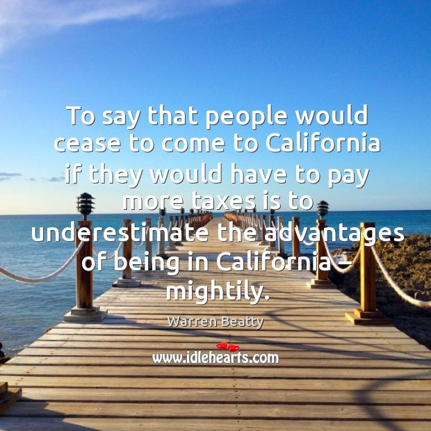 To say that people would cease to come to california if they would have to pay more taxes Image