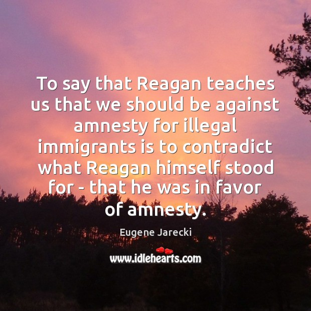 Image, To say that Reagan teaches us that we should be against amnesty