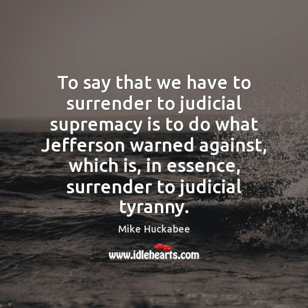 To say that we have to surrender to judicial supremacy is to Image