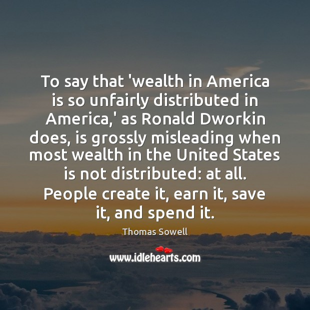 To say that 'wealth in America is so unfairly distributed in America, Thomas Sowell Picture Quote