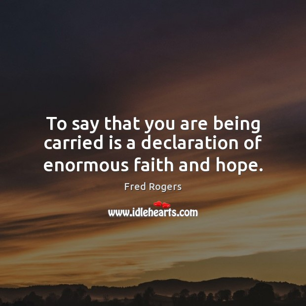 To say that you are being carried is a declaration of enormous faith and hope. Fred Rogers Picture Quote