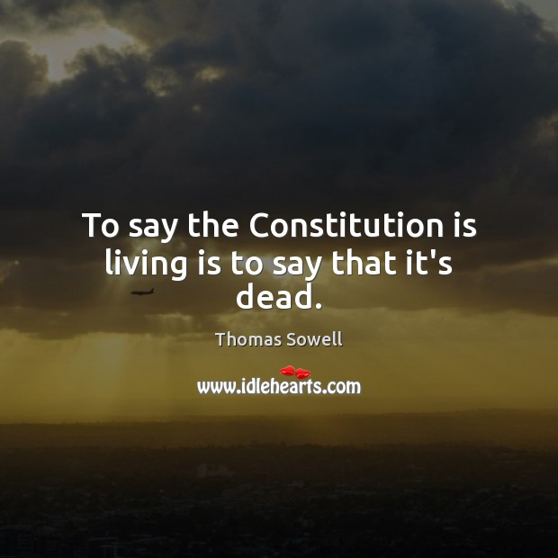 To say the Constitution is living is to say that it's dead. Thomas Sowell Picture Quote