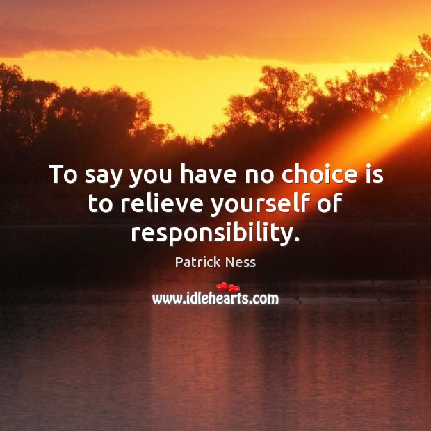 To say you have no choice is to relieve yourself of responsibility. Image