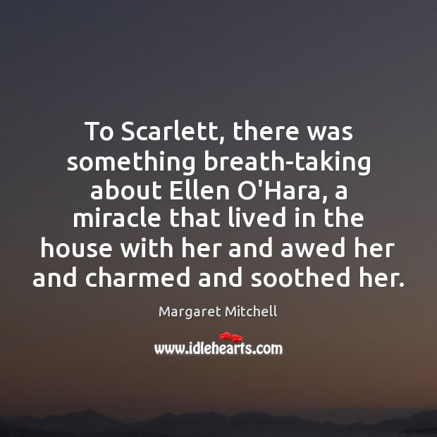 To Scarlett, there was something breath-taking about Ellen O'Hara, a miracle that Image