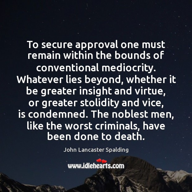 To secure approval one must remain within the bounds of conventional mediocrity. John Lancaster Spalding Picture Quote