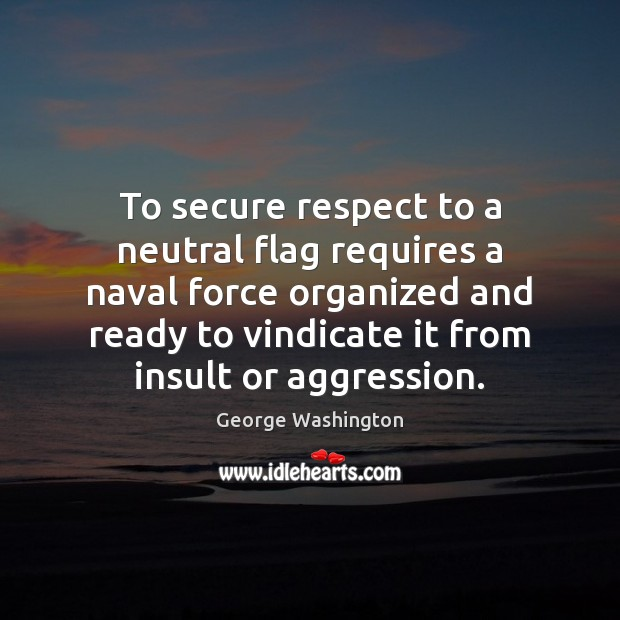 To secure respect to a neutral flag requires a naval force organized Insult Quotes Image