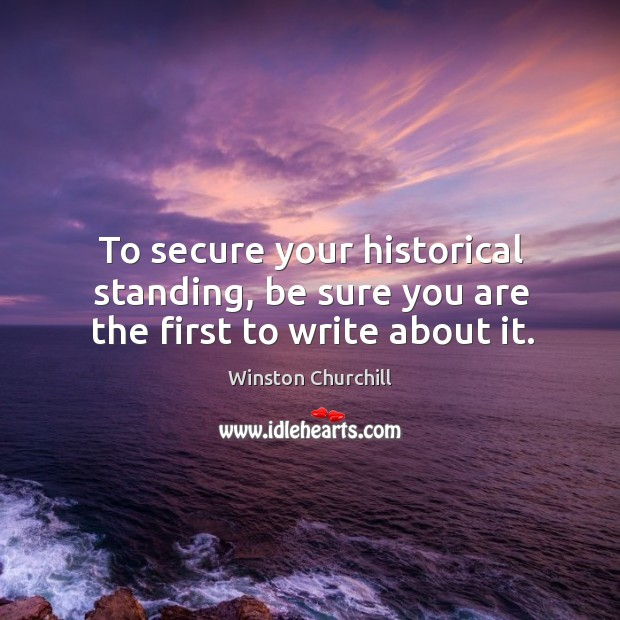To secure your historical standing, be sure you are the first to write about it. Image
