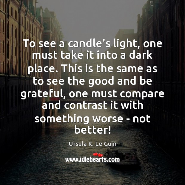 To see a candle's light, one must take it into a dark Be Grateful Quotes Image