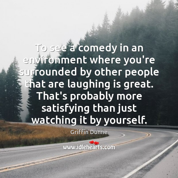 To see a comedy in an environment where you're surrounded by other Image