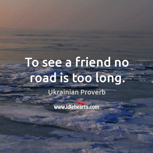 To see a friend no road is too long. Ukrainian Proverbs Image