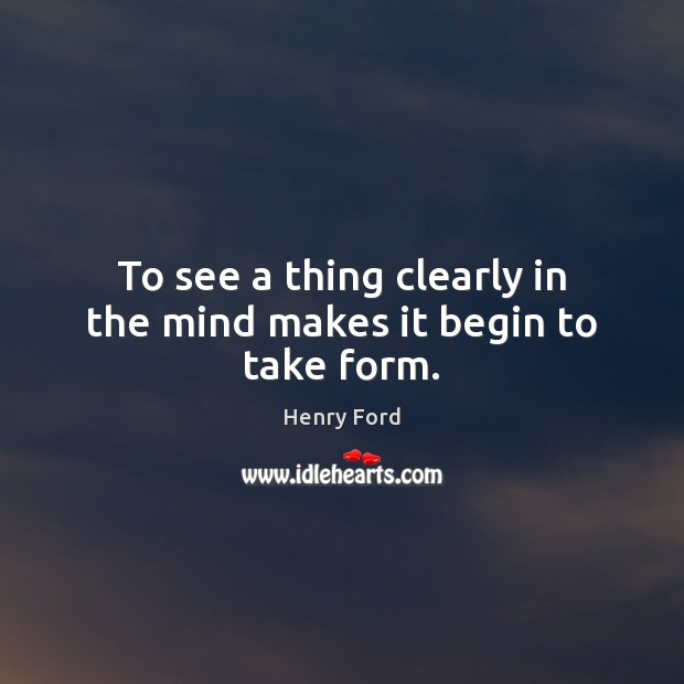 To see a thing clearly in the mind makes it begin to take form. Image