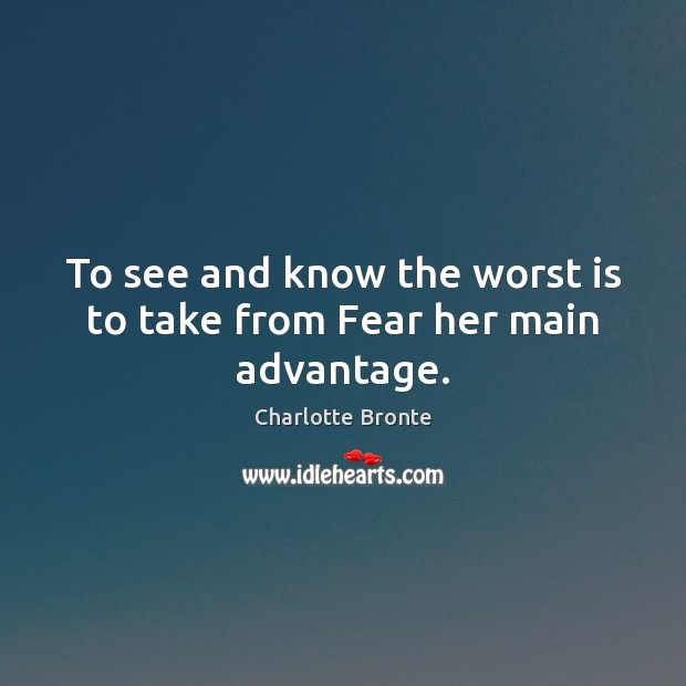 Image, To see and know the worst is to take from Fear her main advantage.