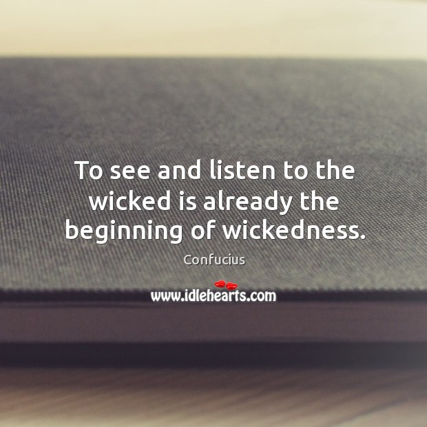Image, To see and listen to the wicked is already the beginning of wickedness.