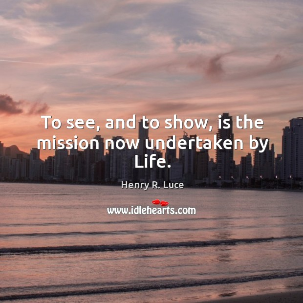 To see, and to show, is the mission now undertaken by life. Image