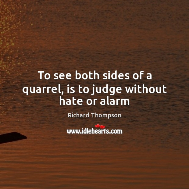 To see both sides of a quarrel, is to judge without hate or alarm Image