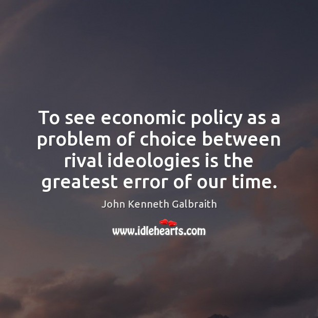 To see economic policy as a problem of choice between rival ideologies John Kenneth Galbraith Picture Quote