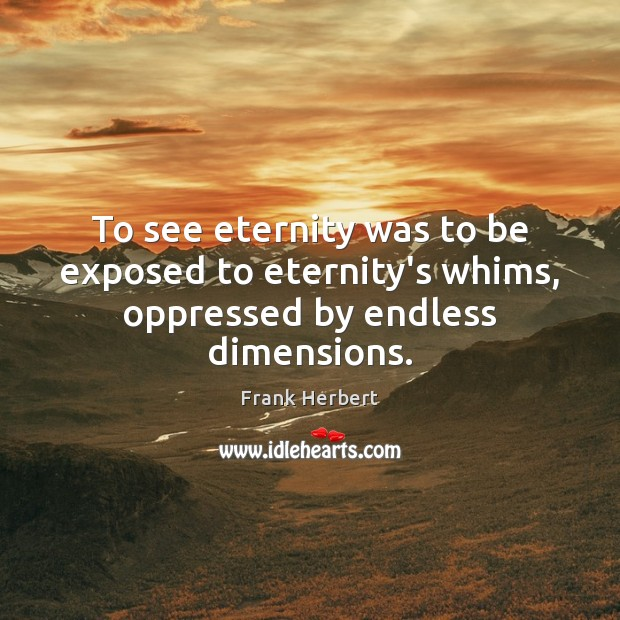 To see eternity was to be exposed to eternity's whims, oppressed by endless dimensions. Image