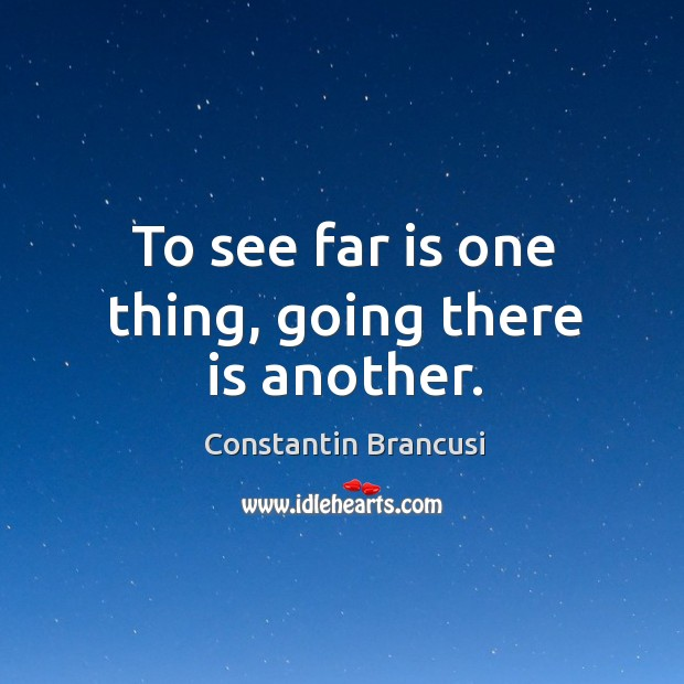 To see far is one thing, going there is another. Image