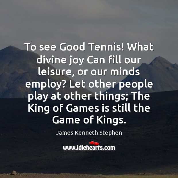 To see Good Tennis! What divine joy Can fill our leisure, or Image