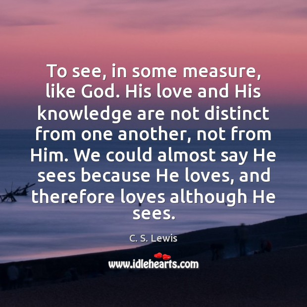To see, in some measure, like God. His love and His knowledge Image
