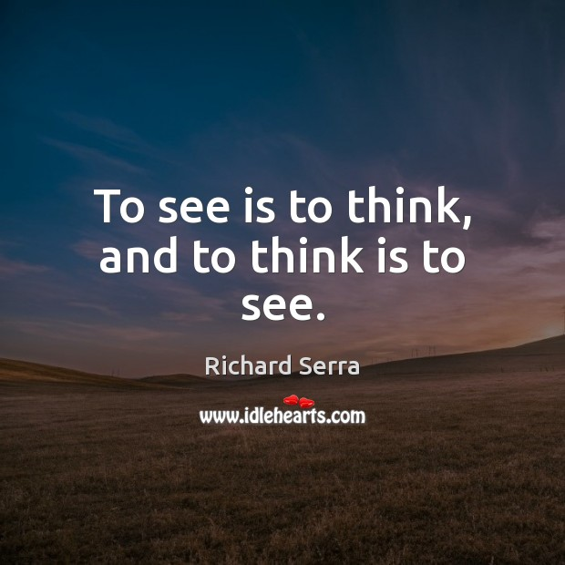 To see is to think, and to think is to see. Richard Serra Picture Quote