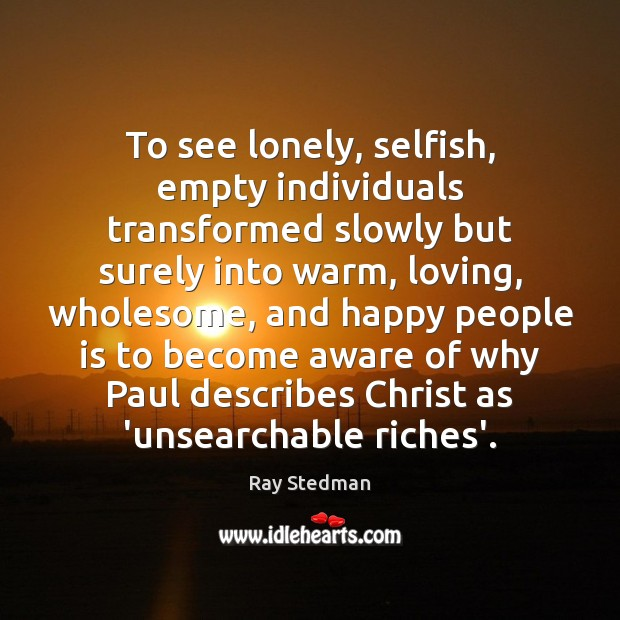 To see lonely, selfish, empty individuals transformed slowly but surely into warm, Ray Stedman Picture Quote