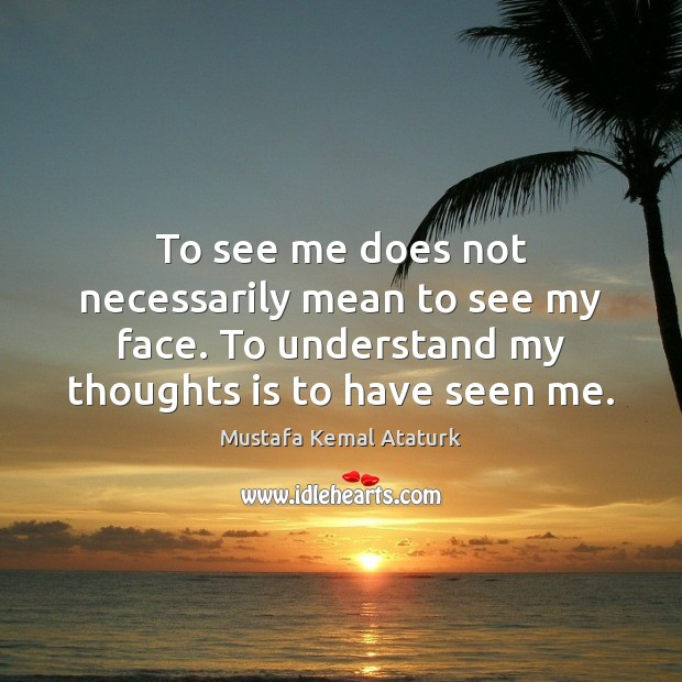 To see me does not necessarily mean to see my face. To Mustafa Kemal Ataturk Picture Quote