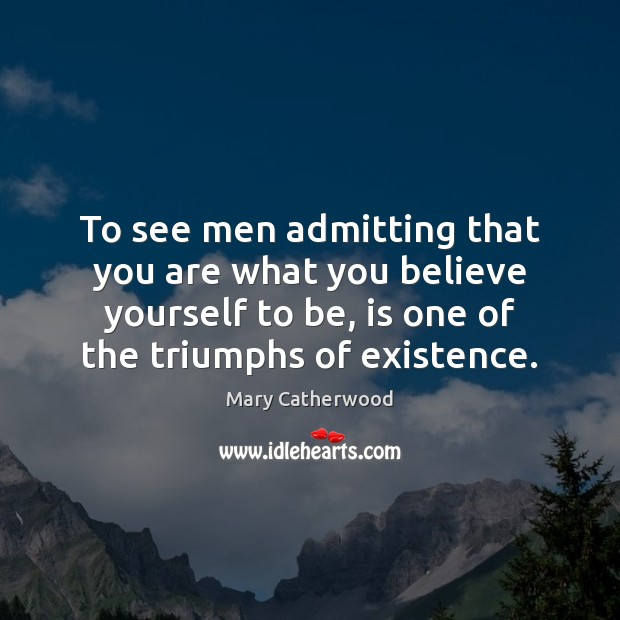 To see men admitting that you are what you believe yourself to Image
