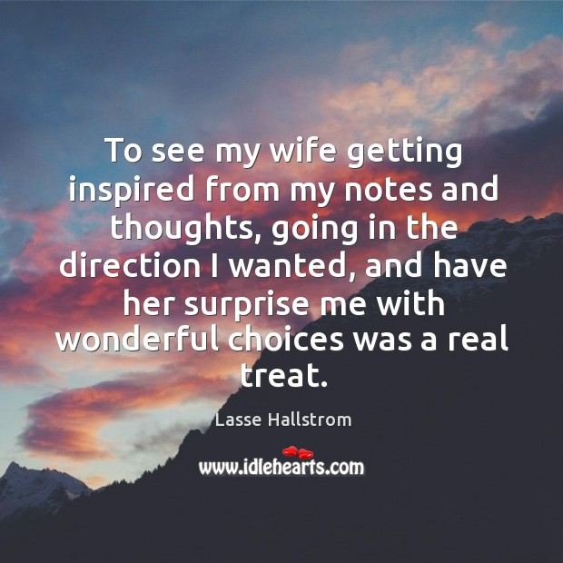 To see my wife getting inspired from my notes and thoughts, going in the direction I wanted Lasse Hallstrom Picture Quote