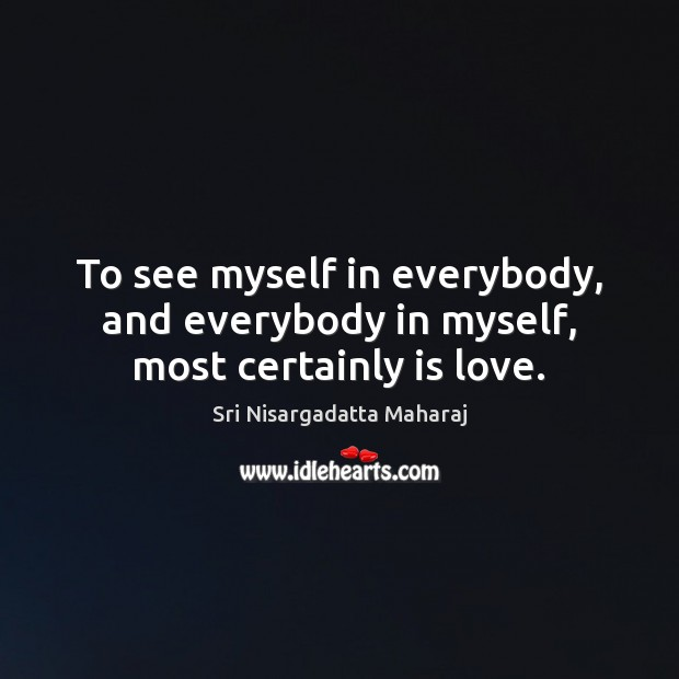 To see myself in everybody, and everybody in myself, most certainly is love. Image