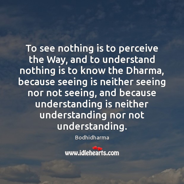 To see nothing is to perceive the Way, and to understand nothing Bodhidharma Picture Quote