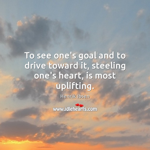 To see one's goal and to drive toward it, steeling one's heart, is most uplifting. Driving Quotes Image