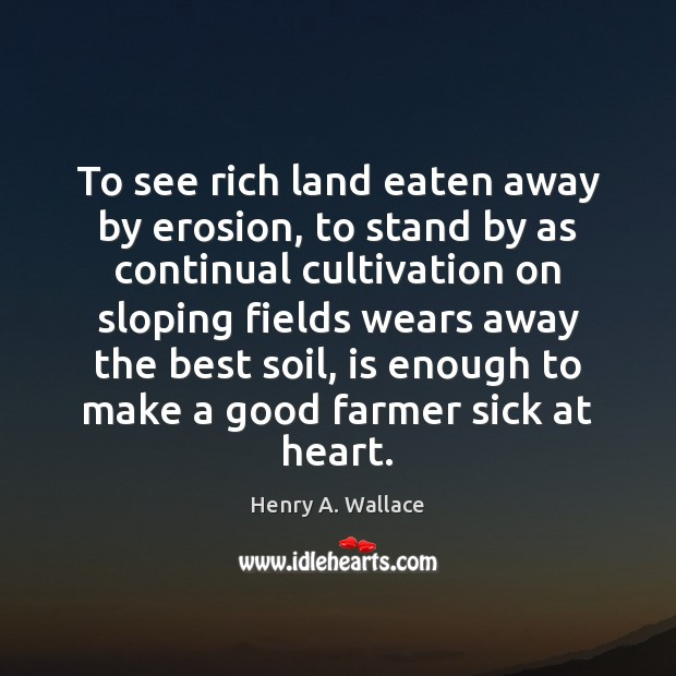 Image, To see rich land eaten away by erosion, to stand by as