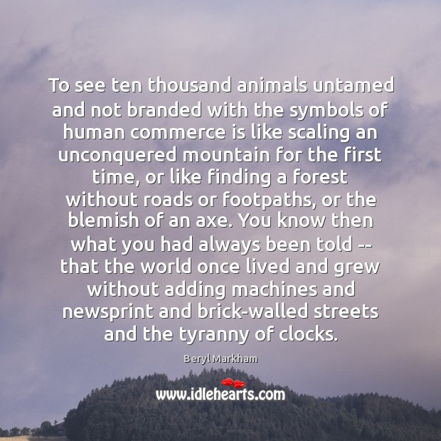 To see ten thousand animals untamed and not branded with the symbols Beryl Markham Picture Quote