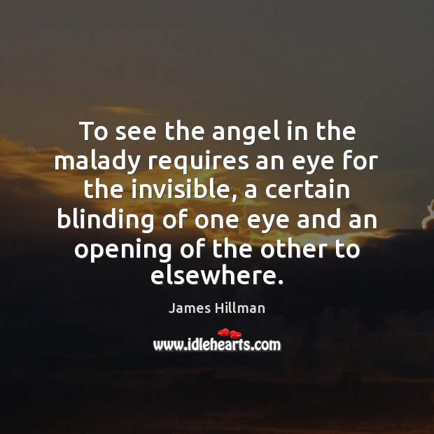 To see the angel in the malady requires an eye for the James Hillman Picture Quote