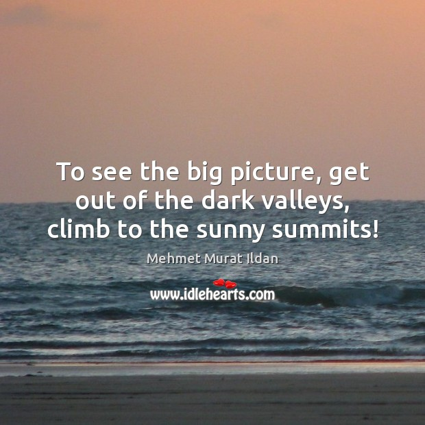 To see the big picture, get out of the dark valleys, climb to the sunny summits! Image