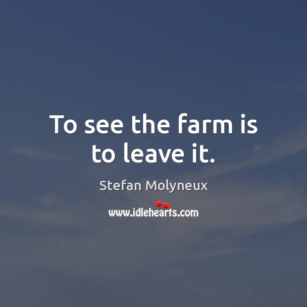 To see the farm is to leave it. Stefan Molyneux Picture Quote