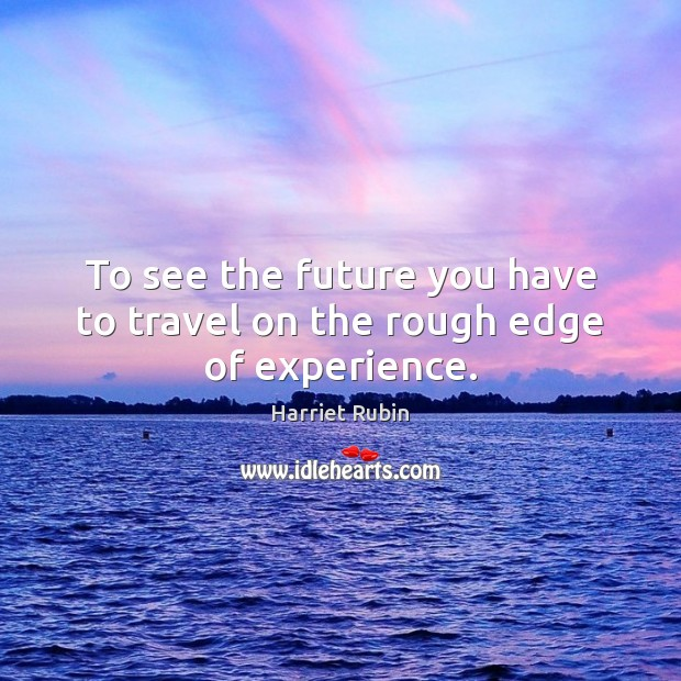 To see the future you have to travel on the rough edge of experience. Image