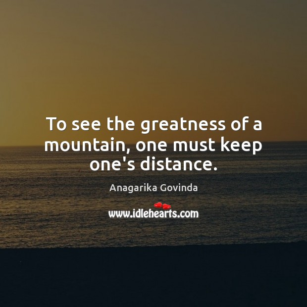 Image, To see the greatness of a mountain, one must keep one's distance.