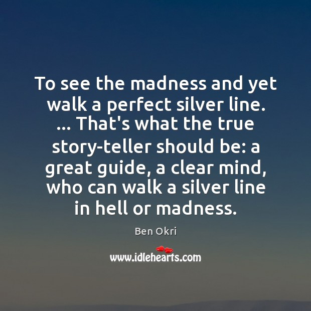 To see the madness and yet walk a perfect silver line. … That's Ben Okri Picture Quote