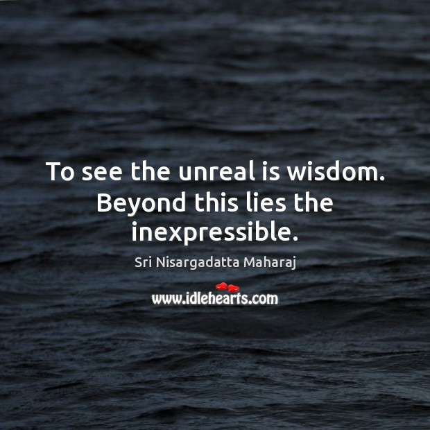 To see the unreal is wisdom. Beyond this lies the inexpressible. Sri Nisargadatta Maharaj Picture Quote