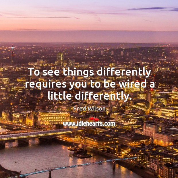 To see things differently requires you to be wired a little differently. Fred Wilson Picture Quote
