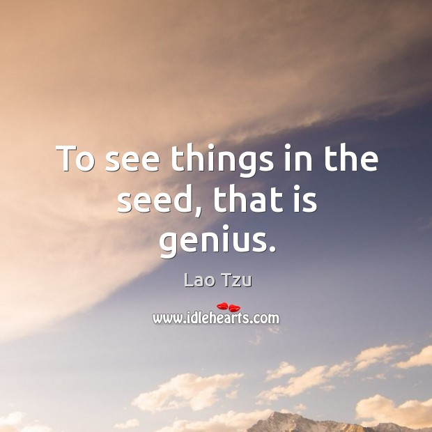 To see things in the seed, that is genius. Image