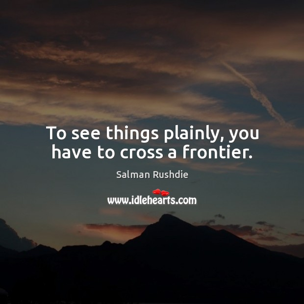 To see things plainly, you have to cross a frontier. Salman Rushdie Picture Quote