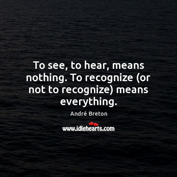 To see, to hear, means nothing. To recognize (or not to recognize) means everything. Image