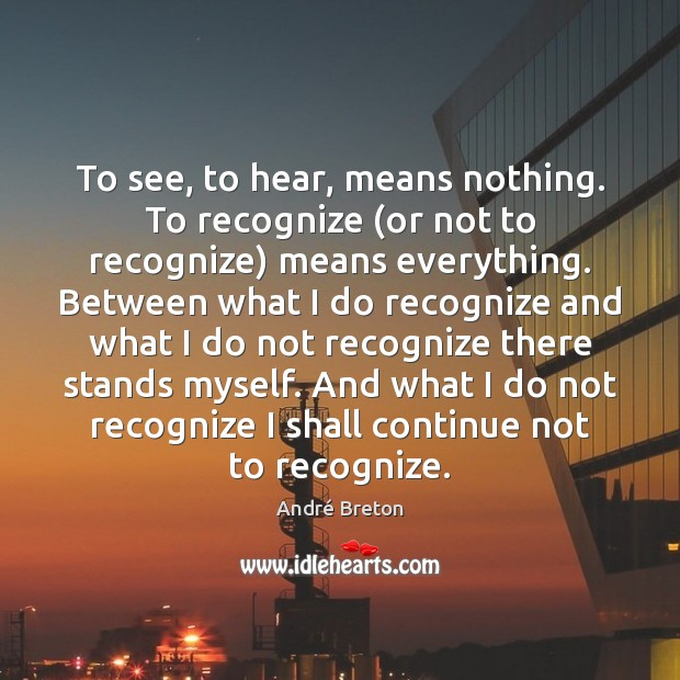 To see, to hear, means nothing. To recognize (or not to recognize) Image