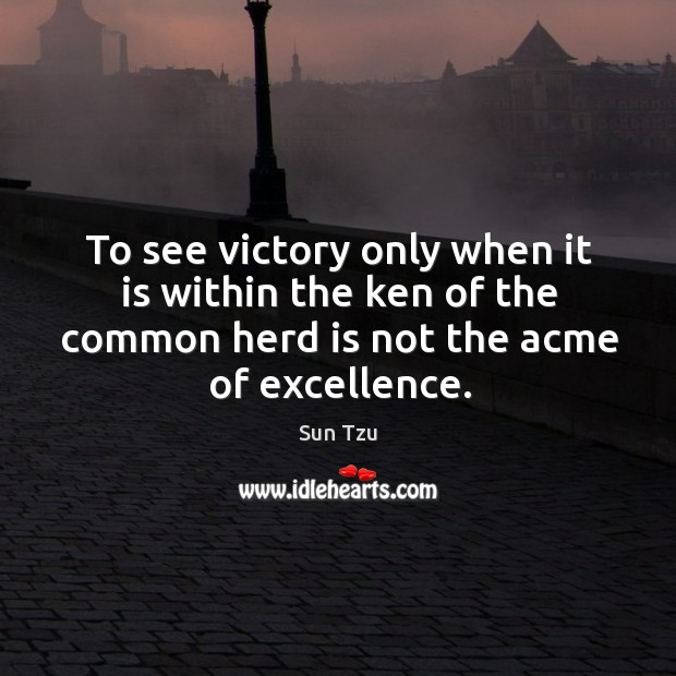 To see victory only when it is within the ken of the common herd is not the acme of excellence. Image