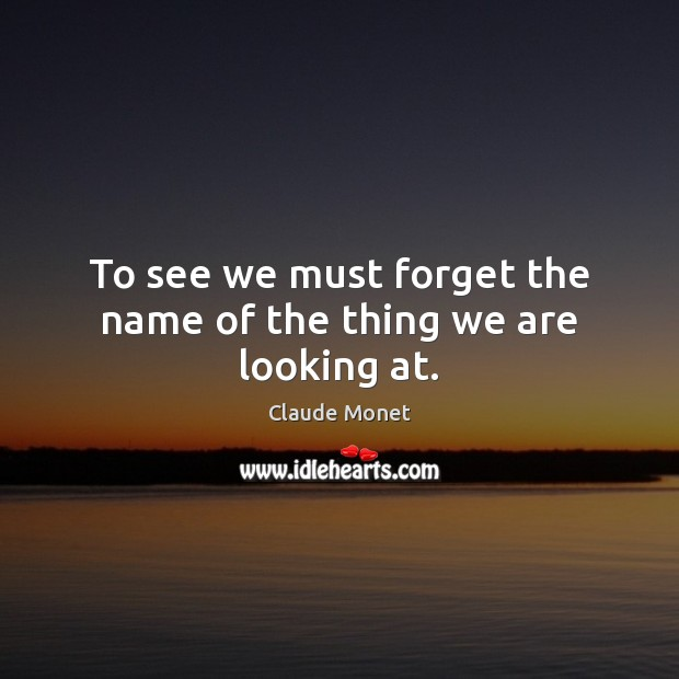 To see we must forget the name of the thing we are looking at. Claude Monet Picture Quote