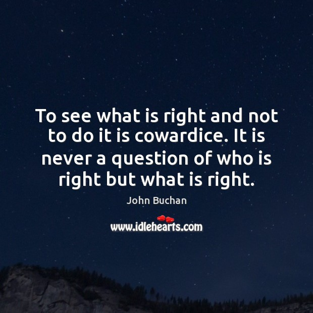 To see what is right and not to do it is cowardice. John Buchan Picture Quote