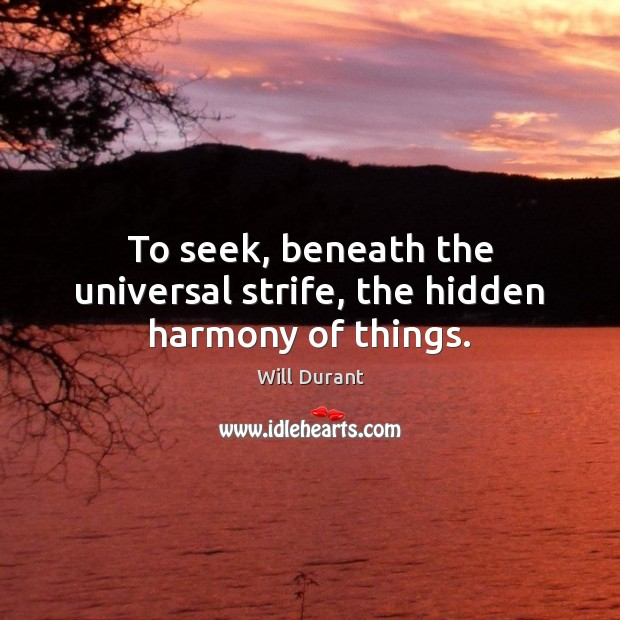 To seek, beneath the universal strife, the hidden harmony of things. Will Durant Picture Quote